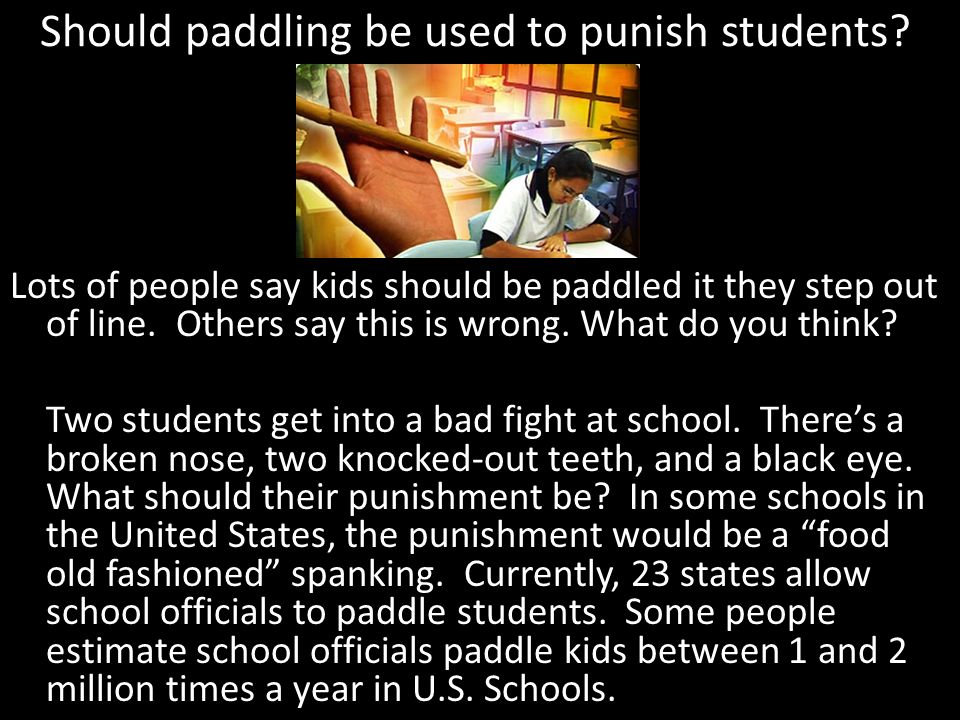 Should paddling be used to punish students? Lots of people say kids should be paddled it they step out of line. Others say this is wrong. What do you