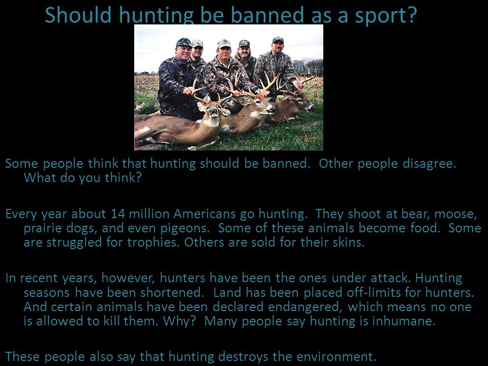 Should hunting be banned as a sport? Some people think that hunting should be banned. Other people disagree. What do you think? Every year about 14 mi