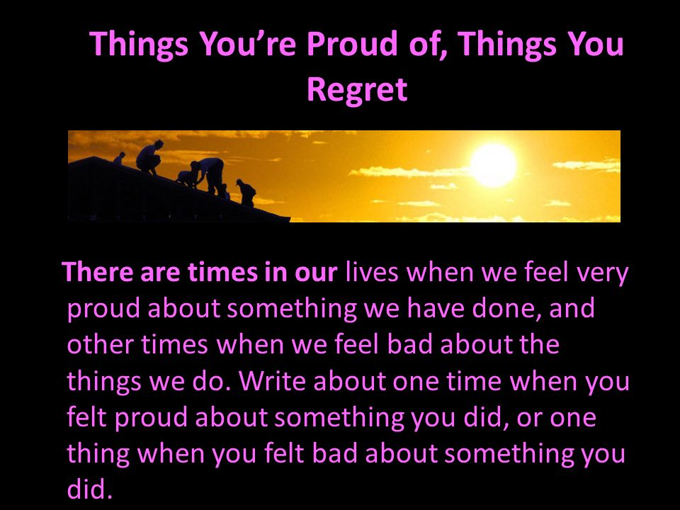 Things Youre Proud of, Things You Regret There are times in our lives when we feel very proud about something we have done, and other times when we fe