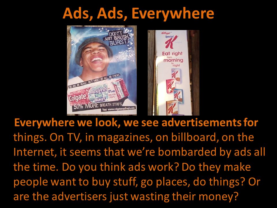 Ads, Ads, Everywhere Everywhere we look, we see advertisements for things. On TV, in magazines, on billboard, on the Internet, it seems that were bomb