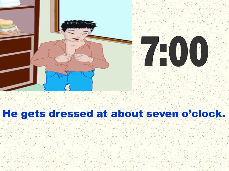 He gets dressed at about seven oclock.