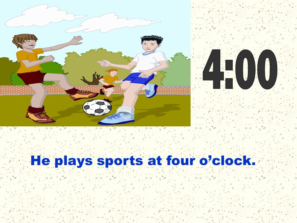 He plays sports at four oclock.