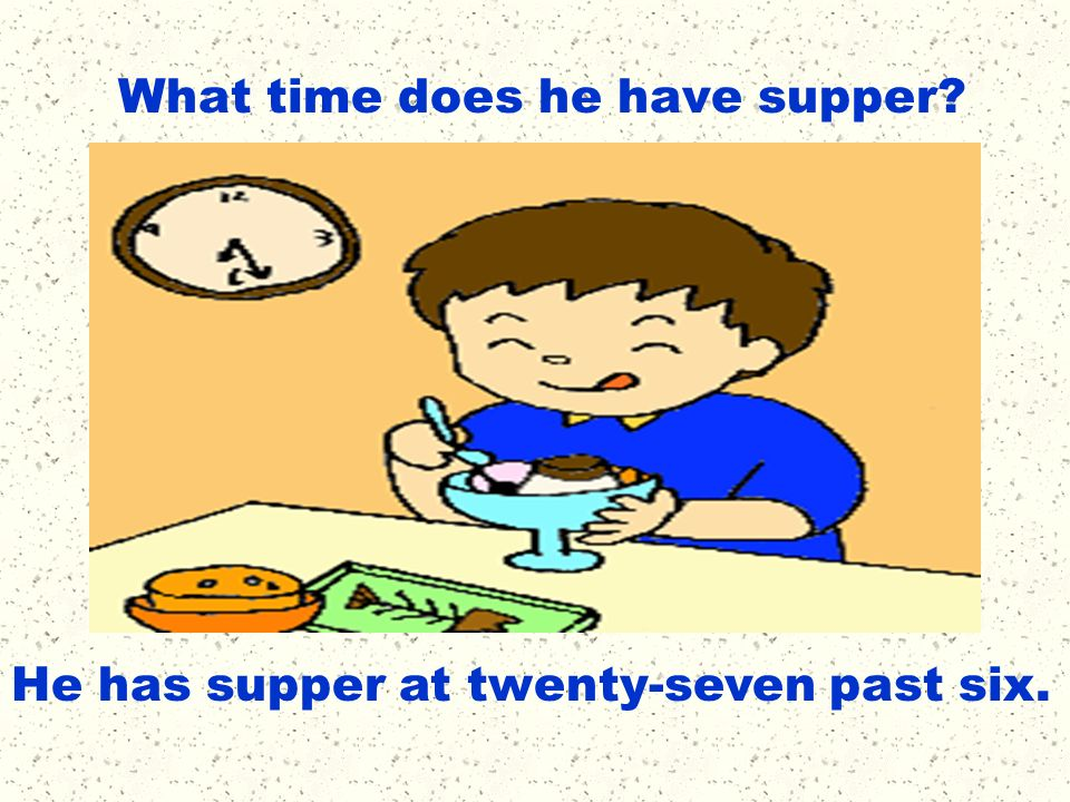 What time does he have supper? He has supper at twenty-seven past six.