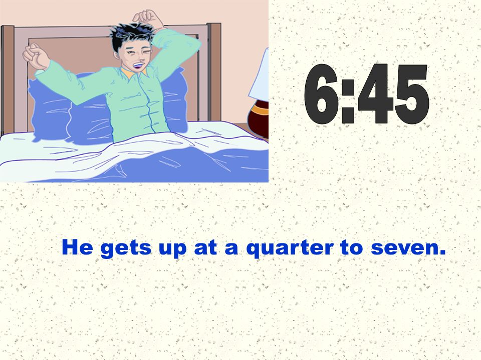 He gets up at a quarter to seven.