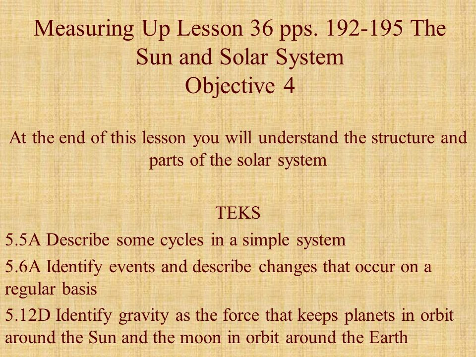 Measuring Up Lesson 36 pps. 192-195 The Sun and Solar System Objective 4 At the end of this lesson you will understand the structure and parts of the
