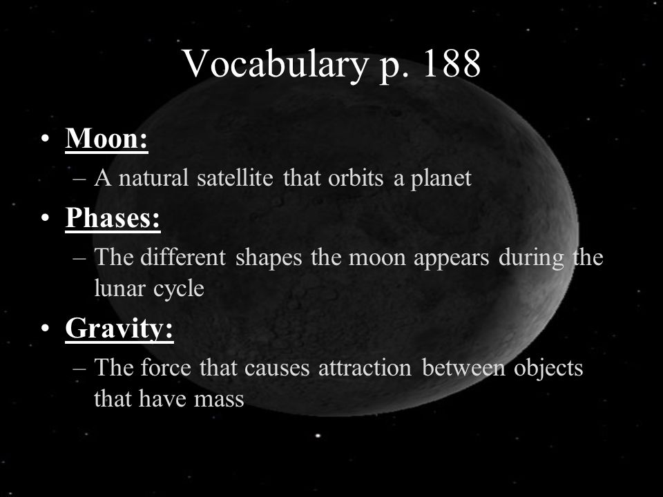 Vocabulary p. 188 Moon: –A natural satellite that orbits a planet Phases: –The different shapes the moon appears during the lunar cycle Gravity: –The