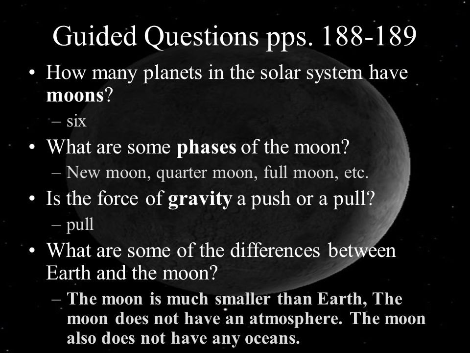 Guided Questions pps. 188-189 How many planets in the solar system have moons? –six What are some phases of the moon? –New moon, quarter moon, full mo