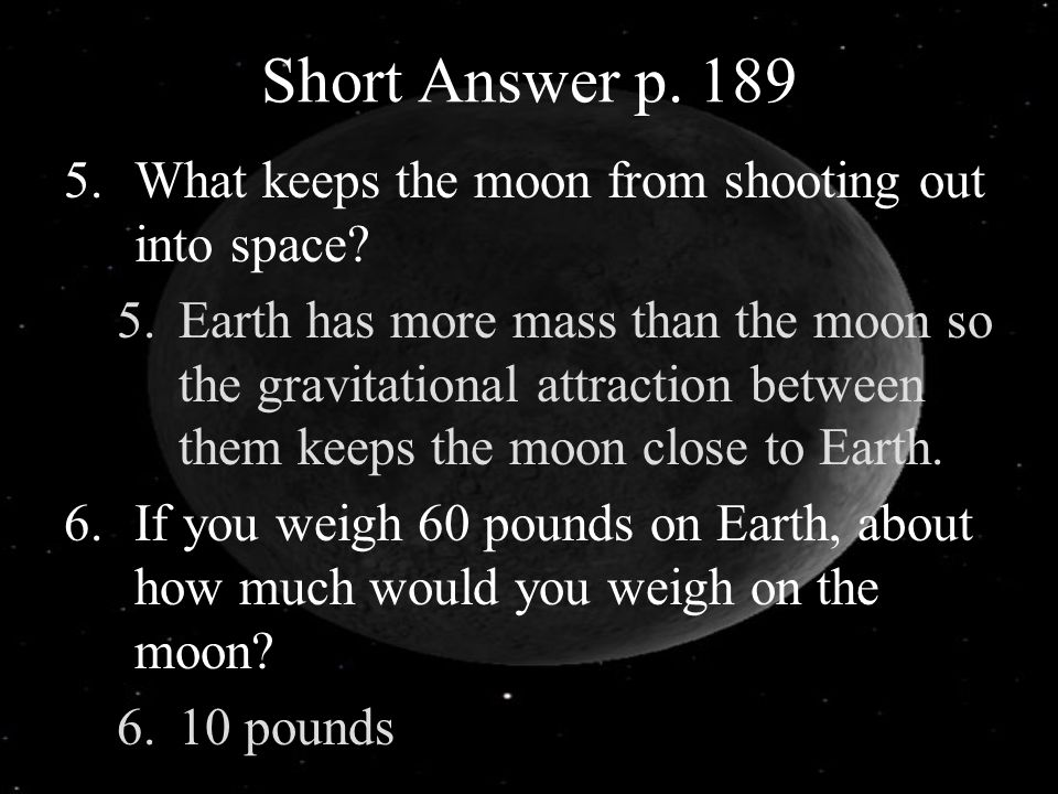 Short Answer p. 189 5.What keeps the moon from shooting out into space? 5.Earth has more mass than the moon so the gravitational attraction between th
