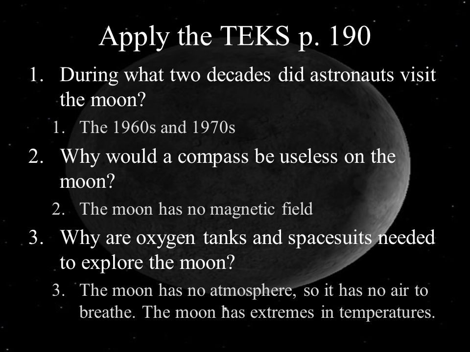 Apply the TEKS p. 190 1.During what two decades did astronauts visit the moon? 1.The 1960s and 1970s 2.Why would a compass be useless on the moon? 2.T