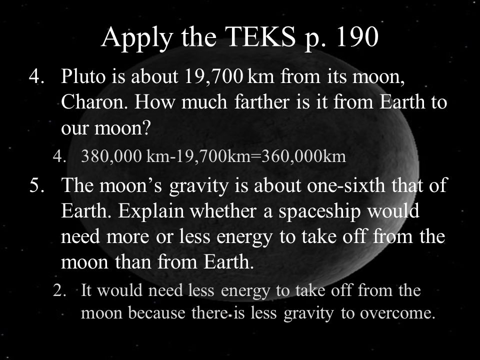 Apply the TEKS p. 190 4.Pluto is about 19,700 km from its moon, Charon. How much farther is it from Earth to our moon? 4.380,000 km-19,700km=360,000km