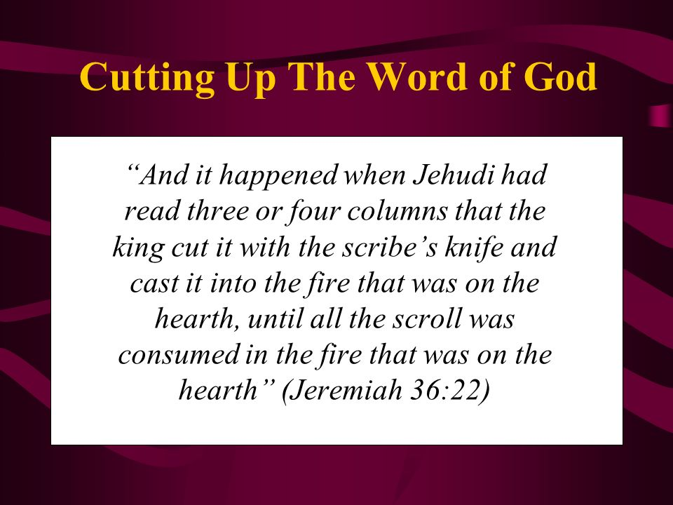 And it happened when Jehudi had read three or four columns that the king cut it with the scribes knife and cast it into the fire that was on the hearth, until all the scroll was consumed in the fire that was on the hearth (Jeremiah 36:22)