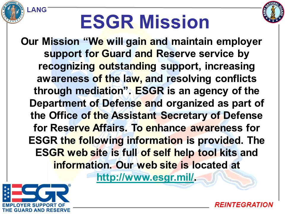 LANG REINTEGRATION ESGR Mission Our Mission We will gain and maintain employer support for Guard and Reserve service by recognizing outstanding suppor