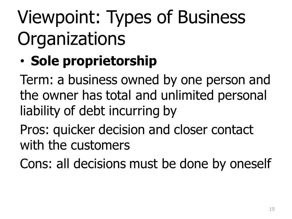 Viewpoint: Types of Business Organizations Sole proprietorship Term: a business owned by one person and the owner has total and unlimited personal liability of debt incurring by Pros: quicker decision and closer contact with the customers Cons: all decisions must be done by oneself 19