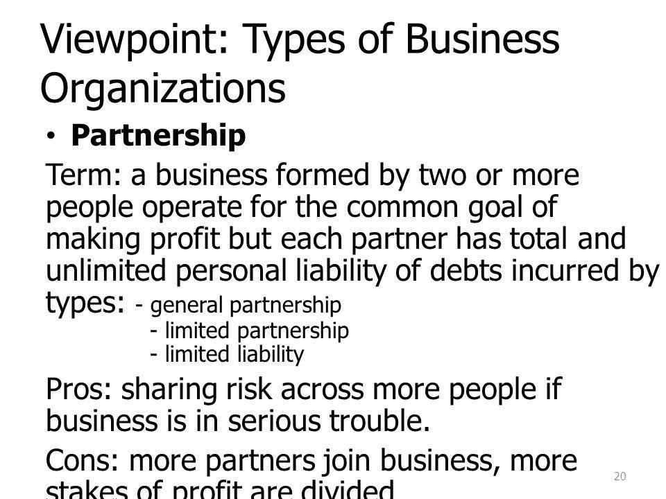 Viewpoint: Types of Business Organizations Partnership Term: a business formed by two or more people operate for the common goal of making profit but each partner has total and unlimited personal liability of debts incurred by types: - general partnership - limited partnership - limited liability Pros: sharing risk across more people if business is in serious trouble.