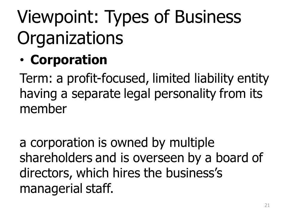 Viewpoint: Types of Business Organizations Corporation Term: a profit-focused, limited liability entity having a separate legal personality from its member a corporation is owned by multiple shareholders and is overseen by a board of directors, which hires the businesss managerial staff.