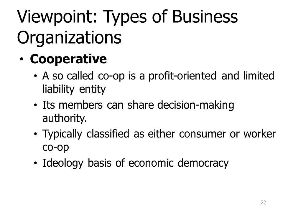 Viewpoint: Types of Business Organizations Cooperative A so called co-op is a profit-oriented and limited liability entity Its members can share decision-making authority.