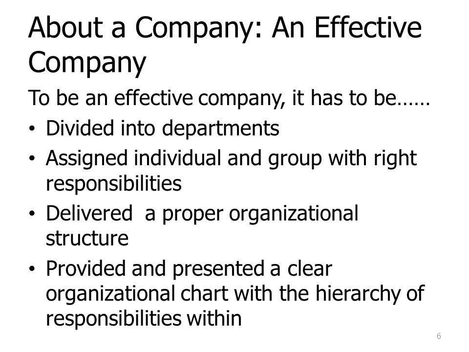 About a Company: An Effective Company To be an effective company, it has to be…… Divided into departments Assigned individual and group with right responsibilities Delivered a proper organizational structure Provided and presented a clear organizational chart with the hierarchy of responsibilities within 6