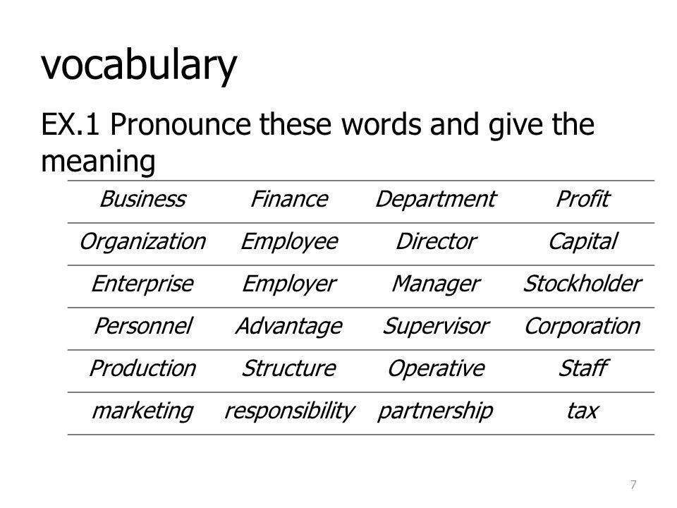 vocabulary EX.1 Pronounce these words and give the meaning 7 BusinessFinanceDepartmentProfit OrganizationEmployeeDirectorCapital EnterpriseEmployerManagerStockholder PersonnelAdvantageSupervisorCorporation ProductionStructureOperativeStaff marketingresponsibilitypartnershiptax