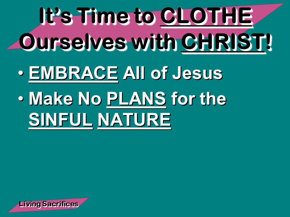 Living Sacrifices Its Time to CLOTHE Ourselves with CHRIST.