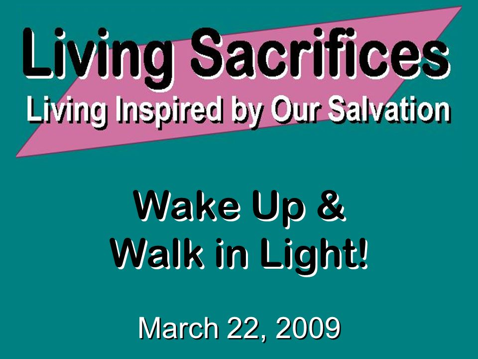 Wake Up & Walk in Light! March 22, 2009