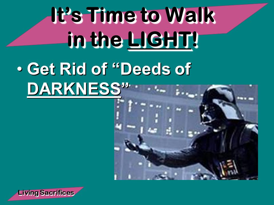 Living Sacrifices Its Time to Walk in the LIGHT! Get Rid of Deeds of DARKNESS