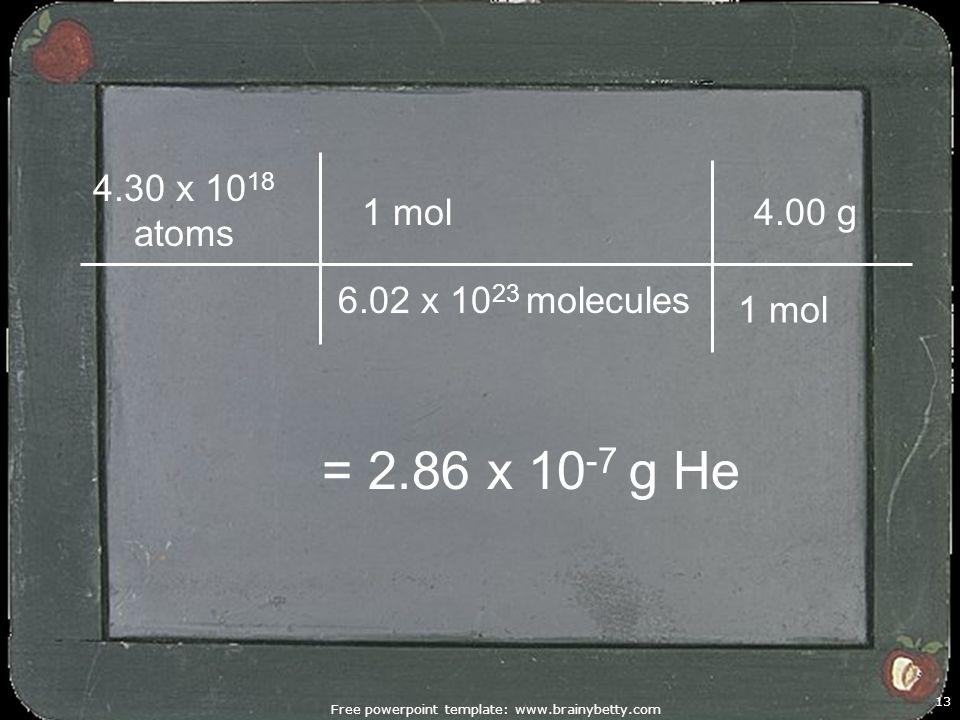 Free powerpoint template: www.brainybetty.com 13 1 mol 4.30 x 10 18 atoms = 2.86 x 10 -7 g He 6.02 x 10 23 molecules 1 mol 4.00 g