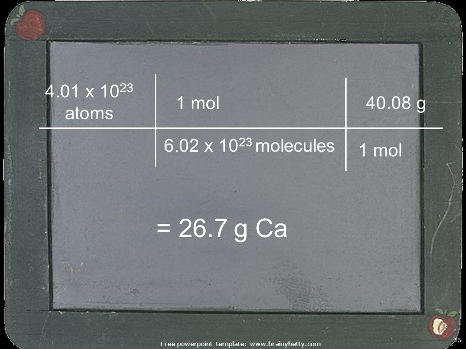 Free powerpoint template: www.brainybetty.com 15 1 mol 4.01 x 10 23 atoms = 26.7 g Ca 6.02 x 10 23 molecules 1 mol 40.08 g