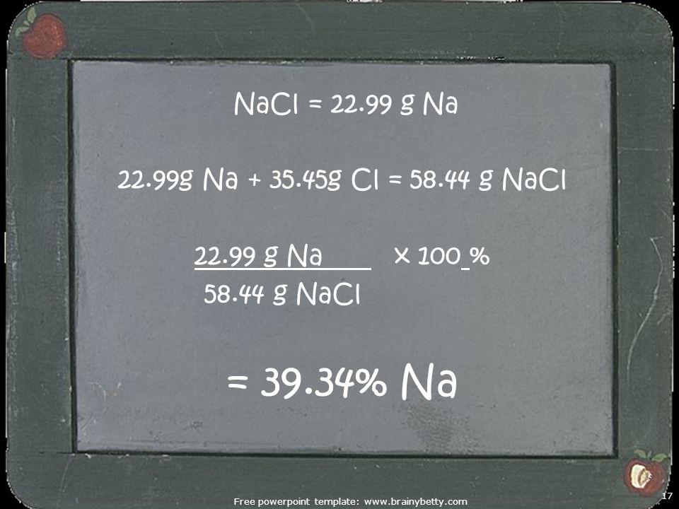 Free powerpoint template: www.brainybetty.com 17 NaCl = 22.99 g Na 22.99g Na + 35.45g Cl = 58.44 g NaCl 22.99 g Na x 100 % 58.44 g NaCl = 39.34% Na