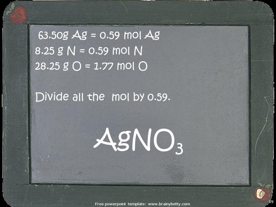 Free powerpoint template: www.brainybetty.com 19 63.50g Ag = 0.59 mol Ag 8.25 g N = 0.59 mol N 28.25 g O = 1.77 mol O Divide all the mol by 0.59. AgNO