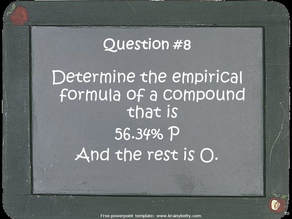 Free powerpoint template: www.brainybetty.com 20 Question #8 Determine the empirical formula of a compound that is 56.34% P And the rest is O.