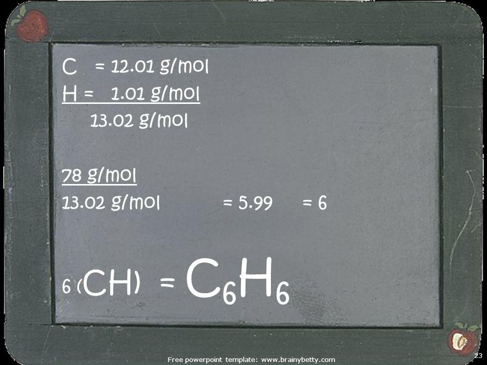 Free powerpoint template: www.brainybetty.com 23 C = 12.01 g/mol H = 1.01 g/mol 13.02 g/mol 78 g/mol 13.02 g/mol = 5.99 = 6 6 ( CH) = C 6 H 6