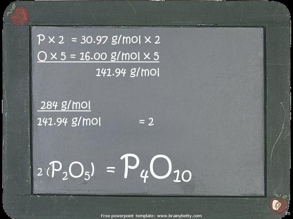 Free powerpoint template: www.brainybetty.com 25 P x 2 = 30.97 g/mol x 2 O x 5 = 16.00 g/mol x 5 141.94 g/mol 284 g/mol 141.94 g/mol = 2 2 ( P 2 O 5 )