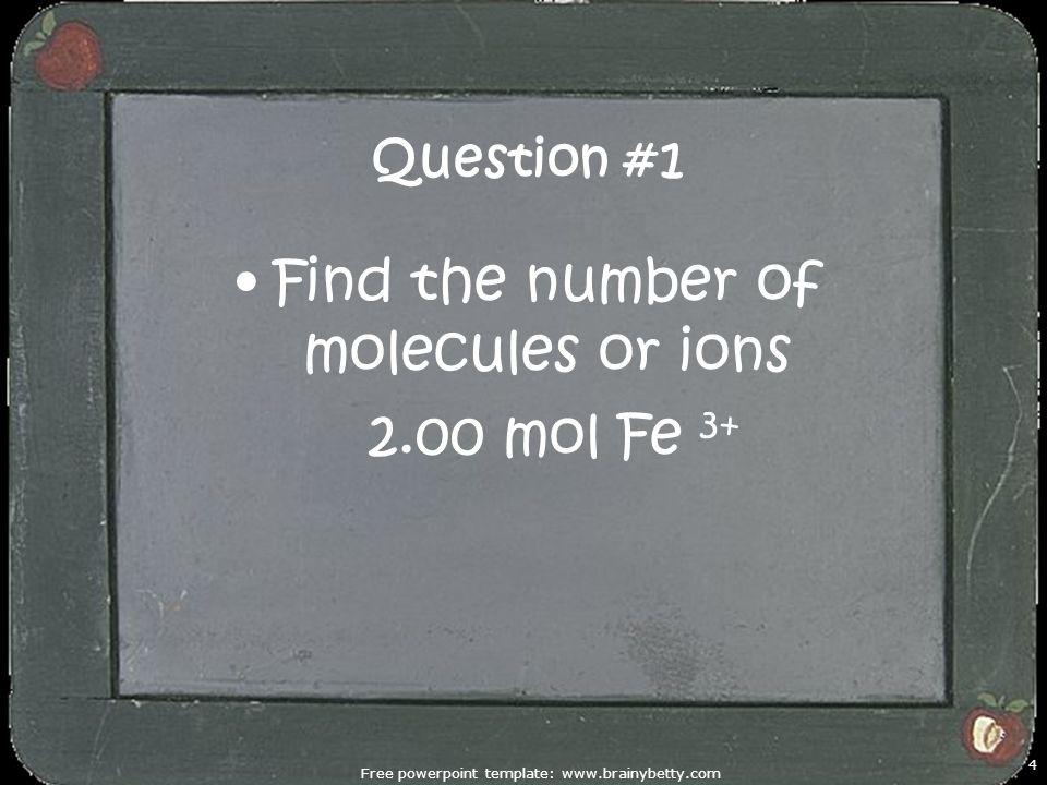 Free powerpoint template: www.brainybetty.com 4 Question #1 Find the number of molecules or ions 2.00 mol Fe 3+