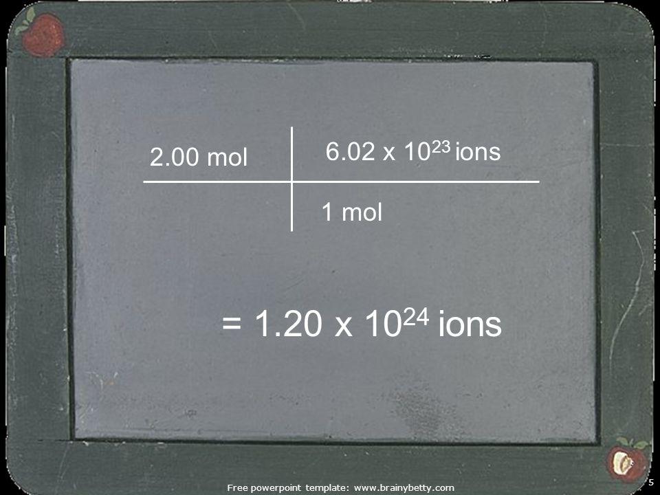 Free powerpoint template: www.brainybetty.com 5 2.00 mol 1 mol 6.02 x 10 23 ions = 1.20 x 10 24 ions