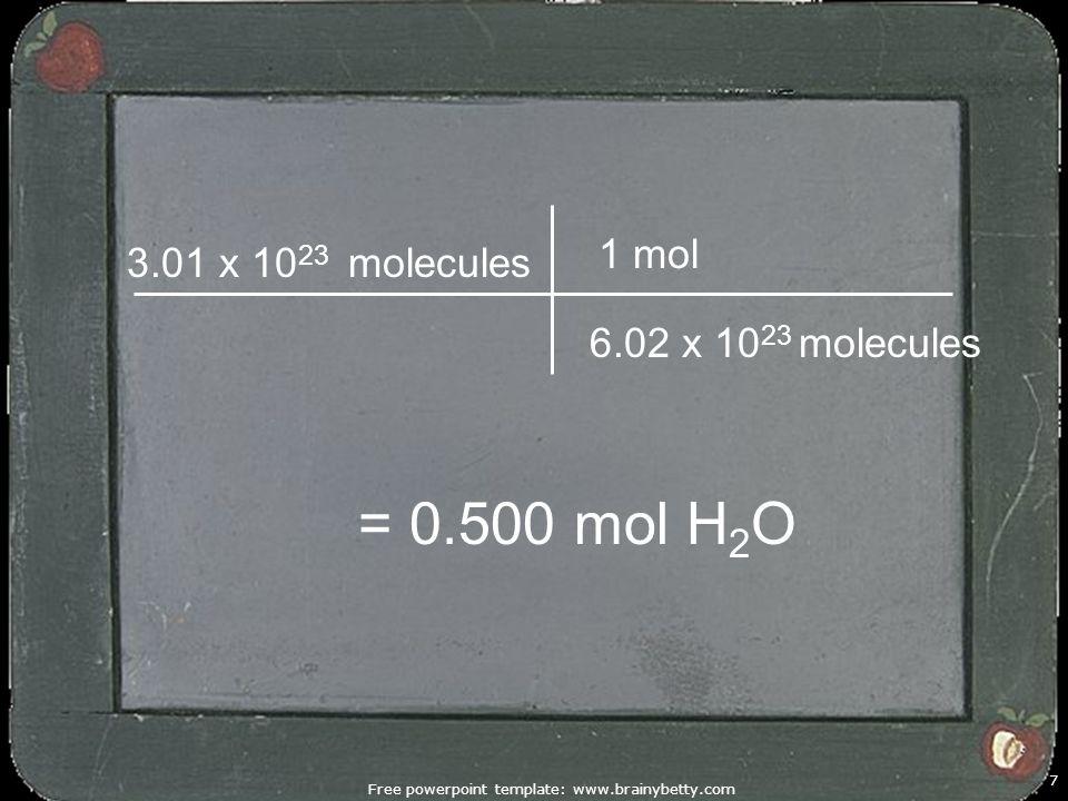Free powerpoint template: www.brainybetty.com 7 1 mol 3.01 x 10 23 molecules = 0.500 mol H 2 O 6.02 x 10 23 molecules