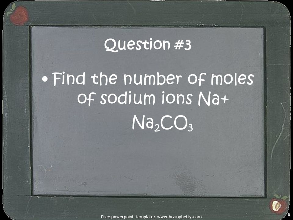 Free powerpoint template: www.brainybetty.com 8 Question #3 Find the number of moles of sodium ions Na+ Na 2 CO 3