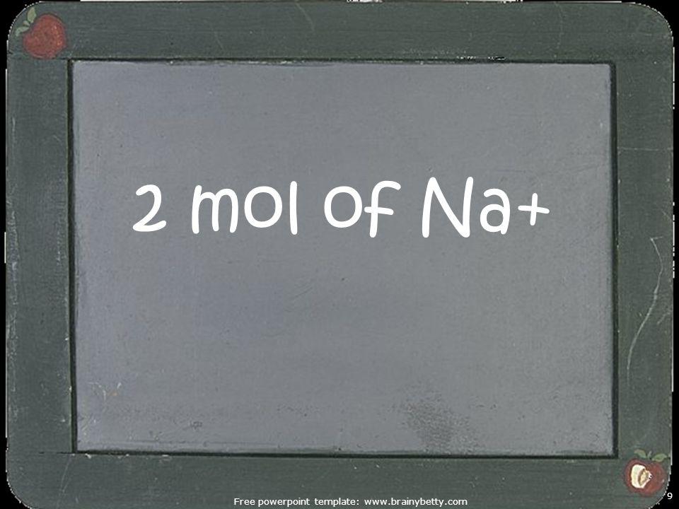 Free powerpoint template: www.brainybetty.com 9 2 mol of Na+