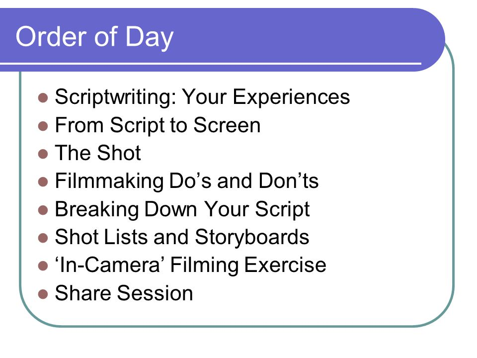 Order of Day Scriptwriting: Your Experiences From Script to Screen The Shot Filmmaking Dos and Donts Breaking Down Your Script Shot Lists and Storyboa