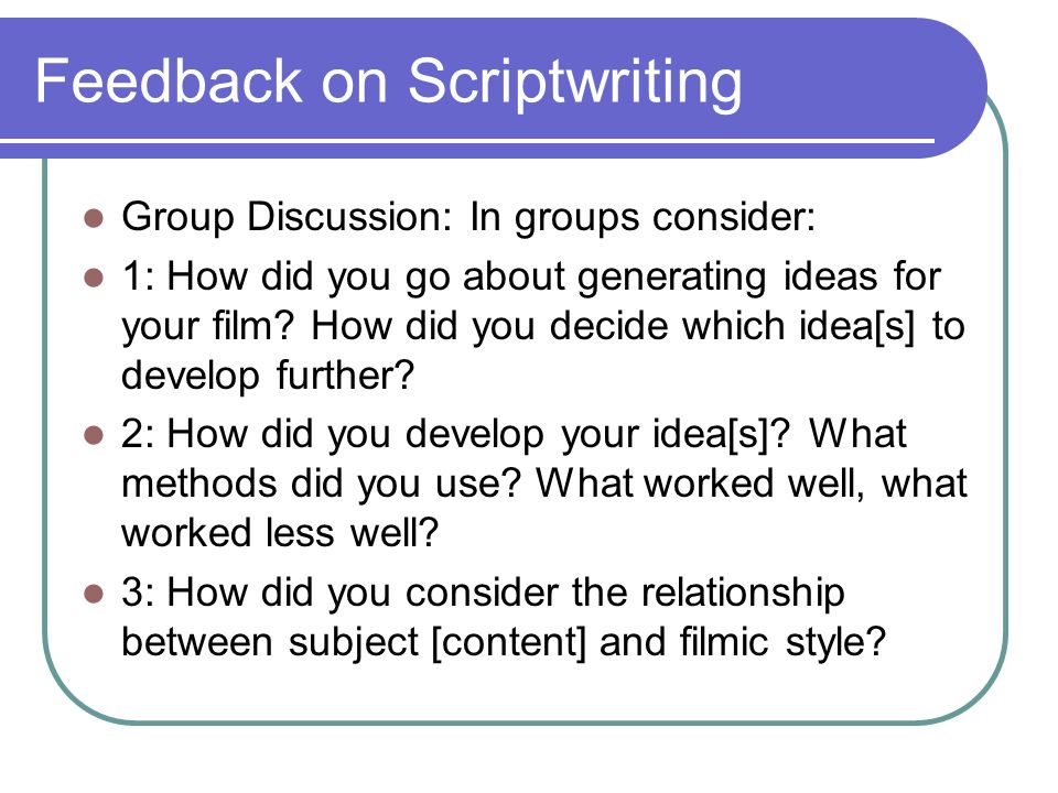 Feedback on Scriptwriting Group Discussion: In groups consider: 1: How did you go about generating ideas for your film? How did you decide which idea[