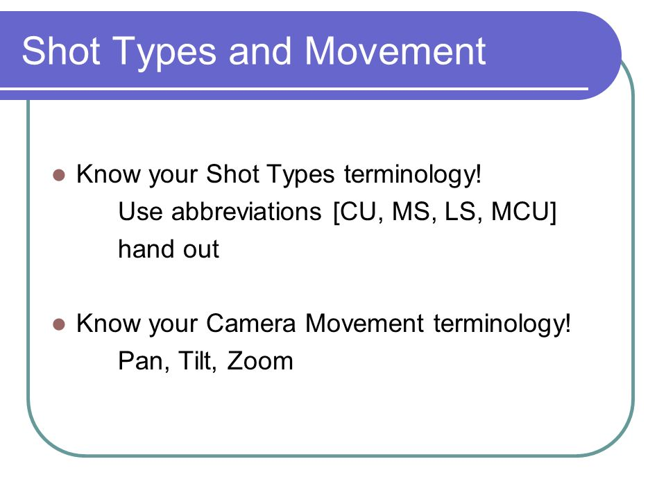 Shot Types and Movement Know your Shot Types terminology! Use abbreviations [CU, MS, LS, MCU] hand out Know your Camera Movement terminology! Pan, Til