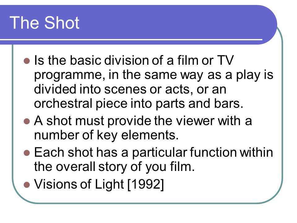 The Shot Is the basic division of a film or TV programme, in the same way as a play is divided into scenes or acts, or an orchestral piece into parts