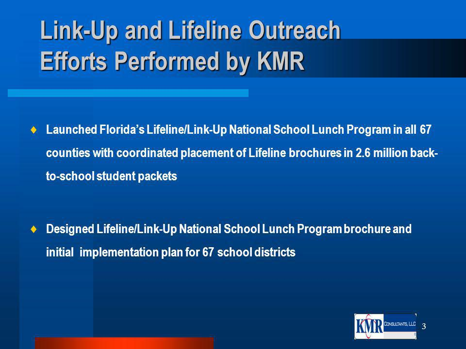 3 Link-Up and Lifeline Outreach Efforts Performed by KMR Launched Floridas Lifeline/Link-Up National School Lunch Program in all 67 counties with coordinated placement of Lifeline brochures in 2.6 million back- to-school student packets Designed Lifeline/Link-Up National School Lunch Program brochure and initial implementation plan for 67 school districts