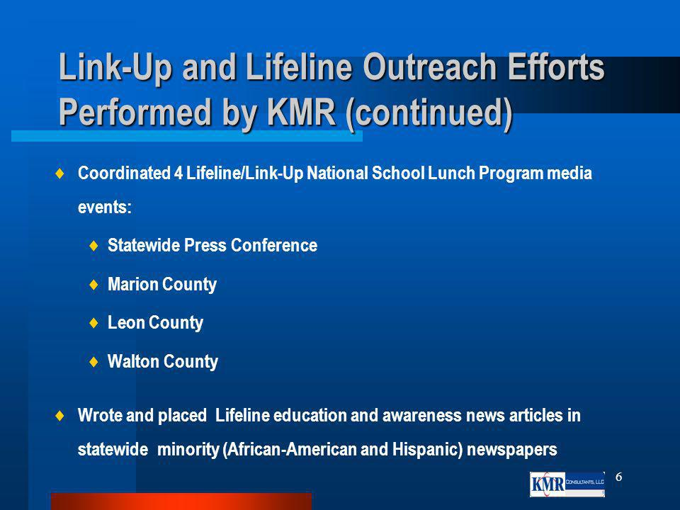 6 Link-Up and Lifeline Outreach Efforts Performed by KMR (continued) Coordinated 4 Lifeline/Link-Up National School Lunch Program media events: Statewide Press Conference Marion County Leon County Walton County Wrote and placed Lifeline education and awareness news articles in statewide minority (African-American and Hispanic) newspapers