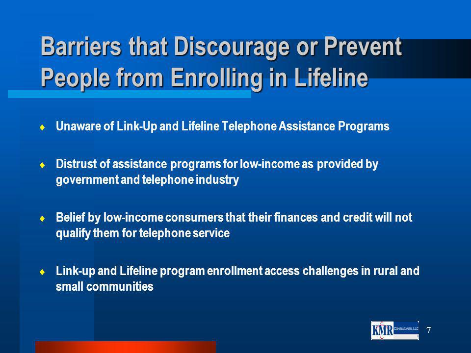 7 Barriers that Discourage or Prevent People from Enrolling in Lifeline Unaware of Link-Up and Lifeline Telephone Assistance Programs Distrust of assistance programs for low-income as provided by government and telephone industry Belief by low-income consumers that their finances and credit will not qualify them for telephone service Link-up and Lifeline program enrollment access challenges in rural and small communities