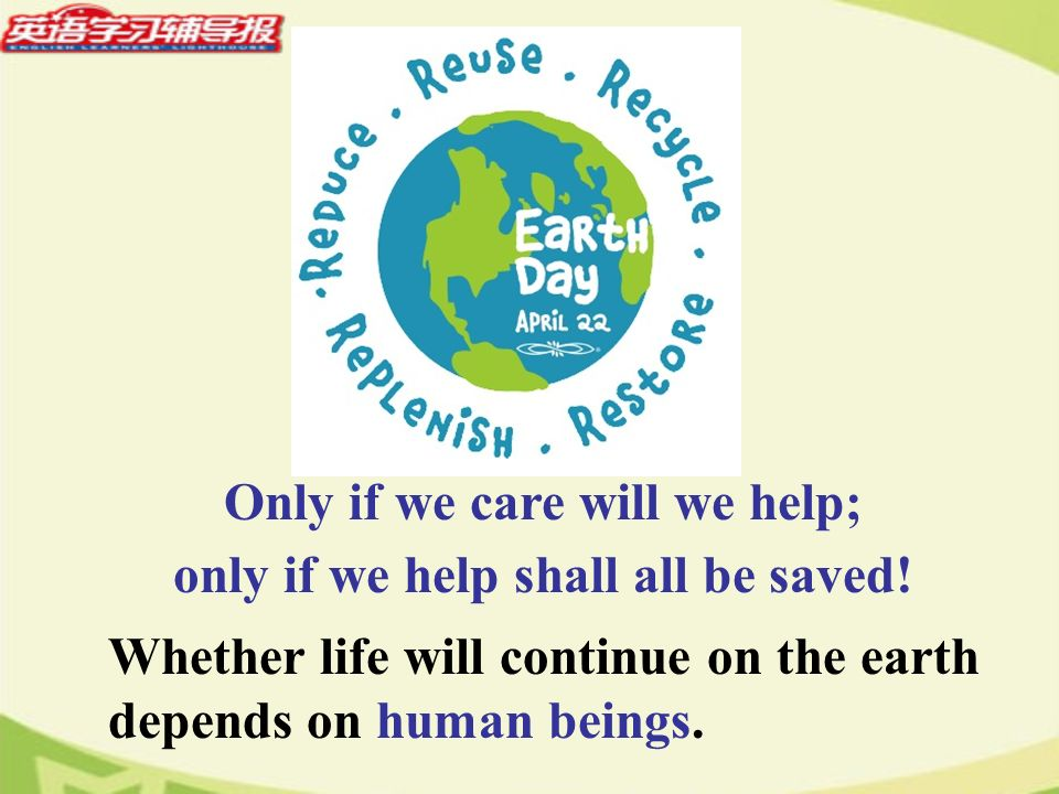 Whether life will continue on the earth depends on human beings. Only if we care will we help; only if we help shall all be saved!