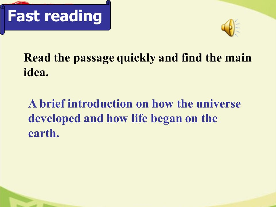 Fast reading Read the passage quickly and find the main idea. A brief introduction on how the universe developed and how life began on the earth.