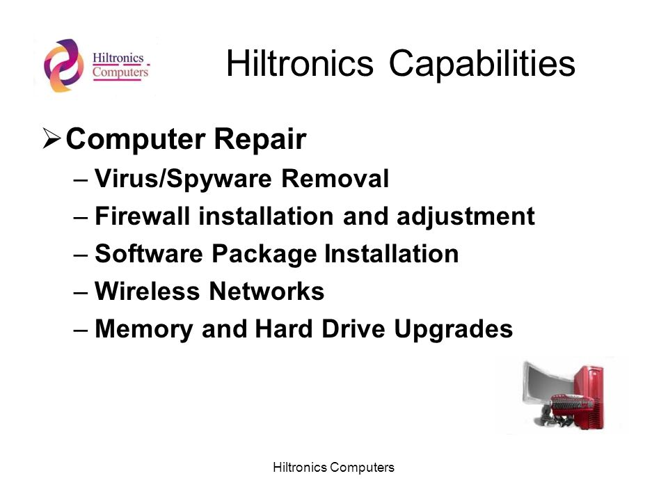 Hiltronics Computers Hiltronics Capabilities Computer Repair –Virus/Spyware Removal –Firewall installation and adjustment –Software Package Installation –Wireless Networks –Memory and Hard Drive Upgrades