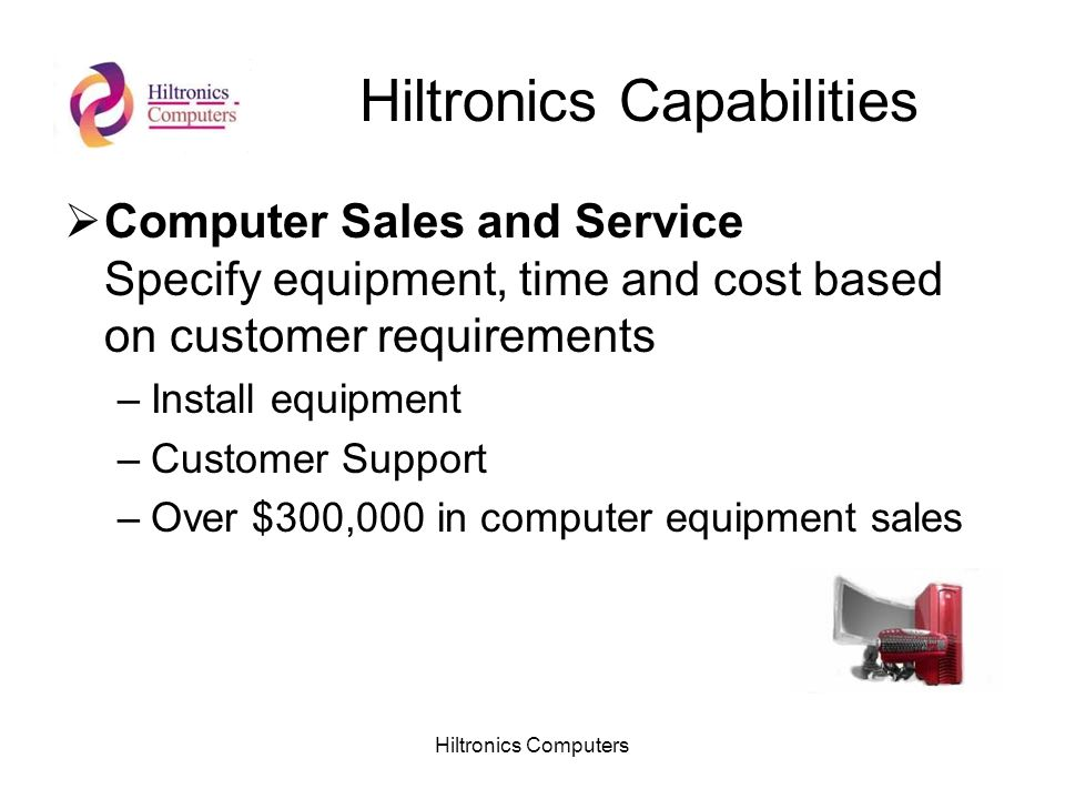 Hiltronics Computers Hiltronics Capabilities Computer Sales and Service Specify equipment, time and cost based on customer requirements –Install equipment –Customer Support –Over $300,000 in computer equipment sales