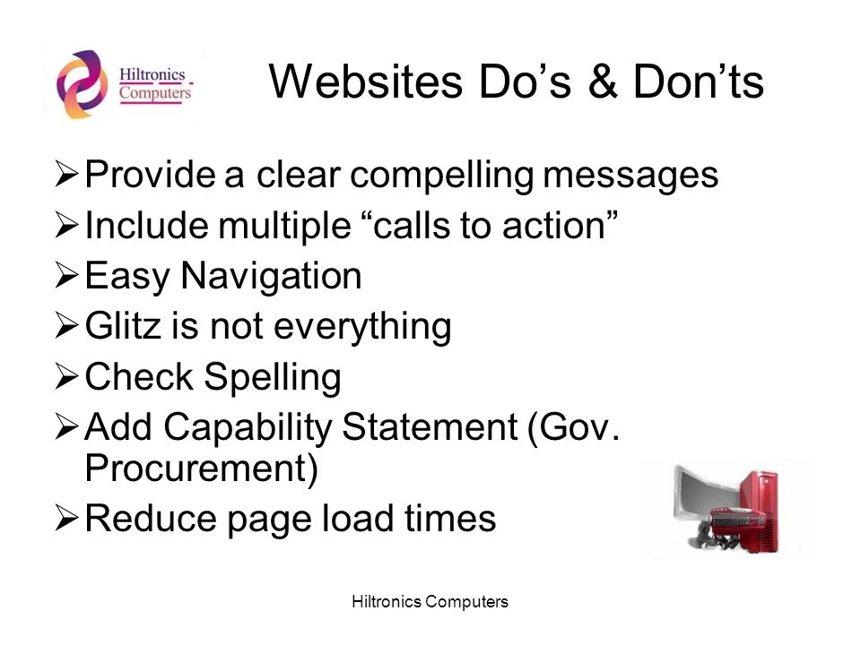 Hiltronics Computers Websites Dos & Donts Provide a clear compelling messages Include multiple calls to action Easy Navigation Glitz is not everything Check Spelling Add Capability Statement (Gov.