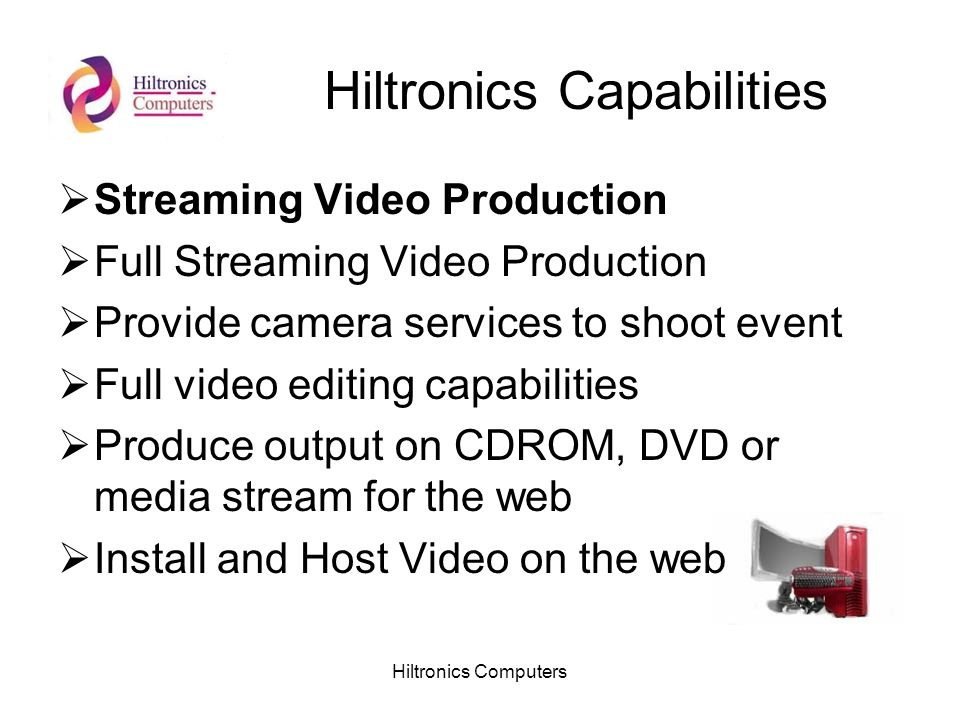 Hiltronics Computers Hiltronics Capabilities Streaming Video Production Full Streaming Video Production Provide camera services to shoot event Full video editing capabilities Produce output on CDROM, DVD or media stream for the web Install and Host Video on the web